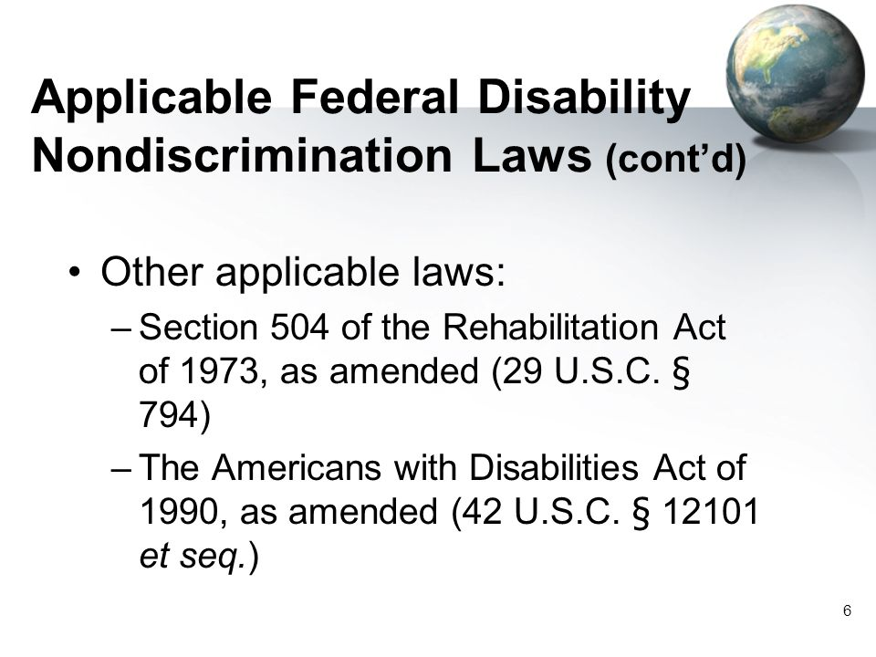 6 Applicable Federal Disability Nondiscrimination Laws (cont'd) Other applicable laws: –Section 504 of the Rehabilitation Act of 1973, as amended (29 U.S.C.