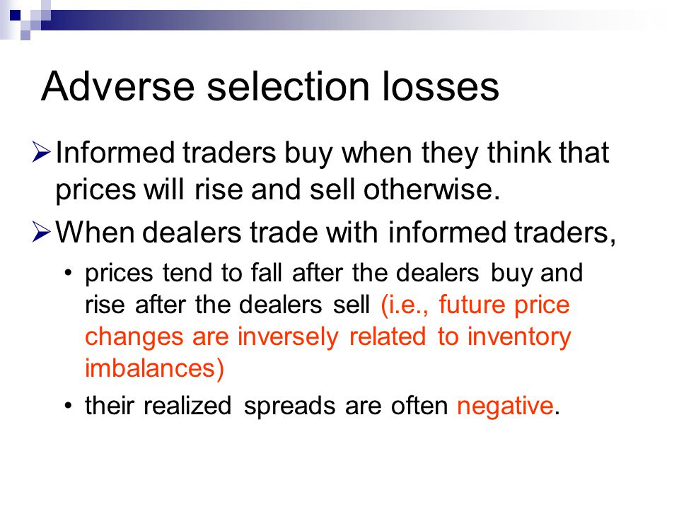Adverse selection losses  Informed traders buy when they think that prices will rise and sell otherwise.  When dealers trade with informed traders,