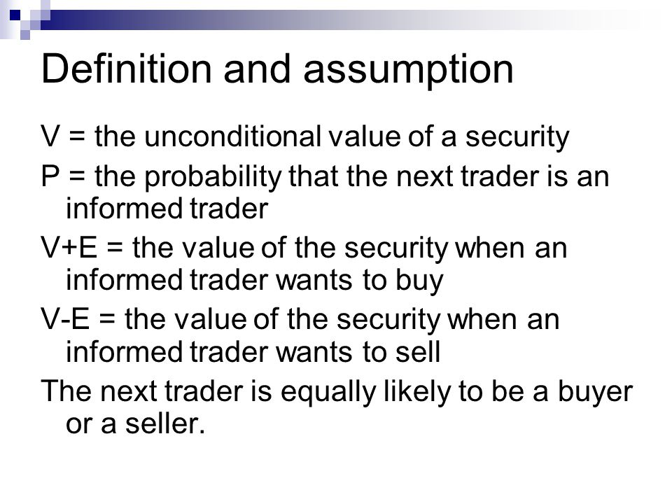 V = the unconditional value of a security P = the probability that the next trader is an informed trader V+E = the value of the security when an infor