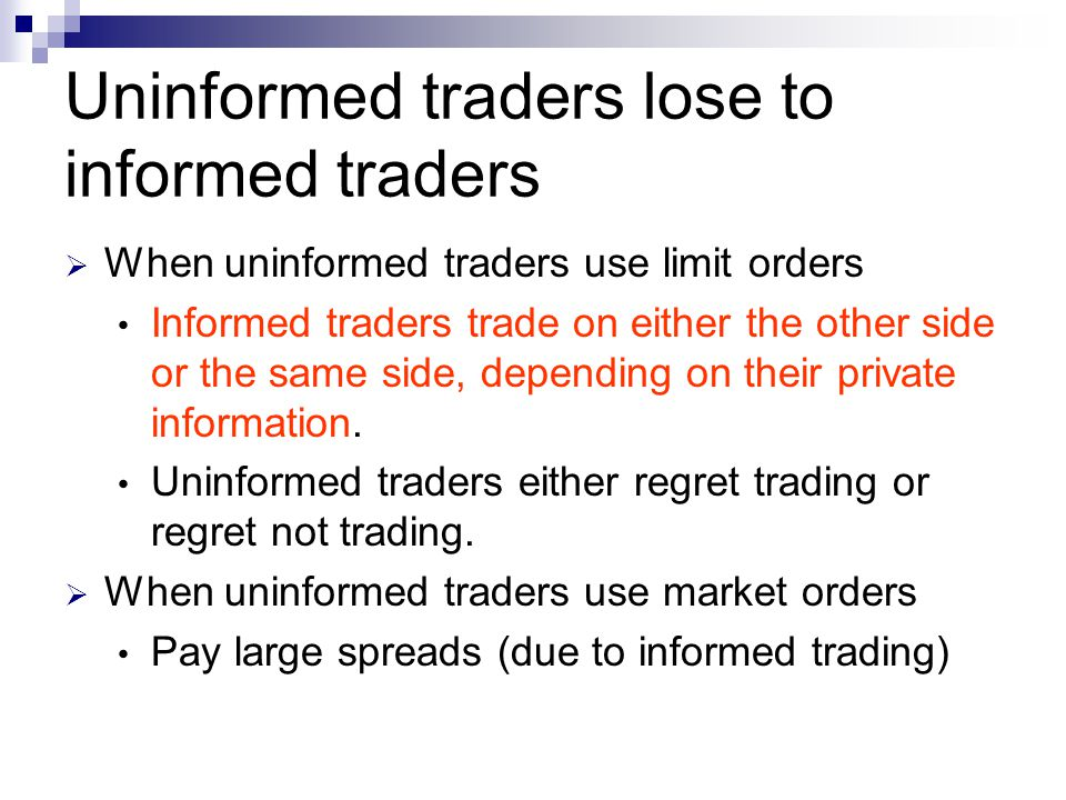 Uninformed traders lose to informed traders  When uninformed traders use limit orders Informed traders trade on either the other side or the same sid
