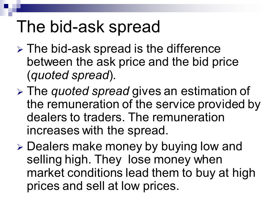The bid-ask spread  The bid-ask spread is the difference between the ask price and the bid price (quoted spread).  The quoted spread gives an estima
