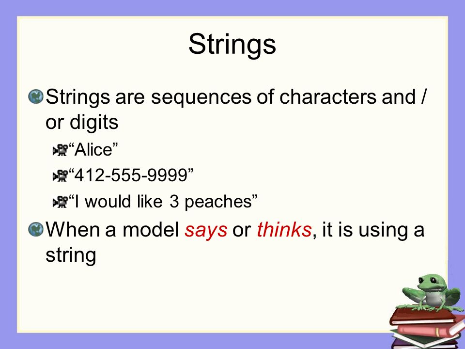 Strings Strings are sequences of characters and / or digits Alice 412-555-9999 I would like 3 peaches When a model says or thinks, it is using a string