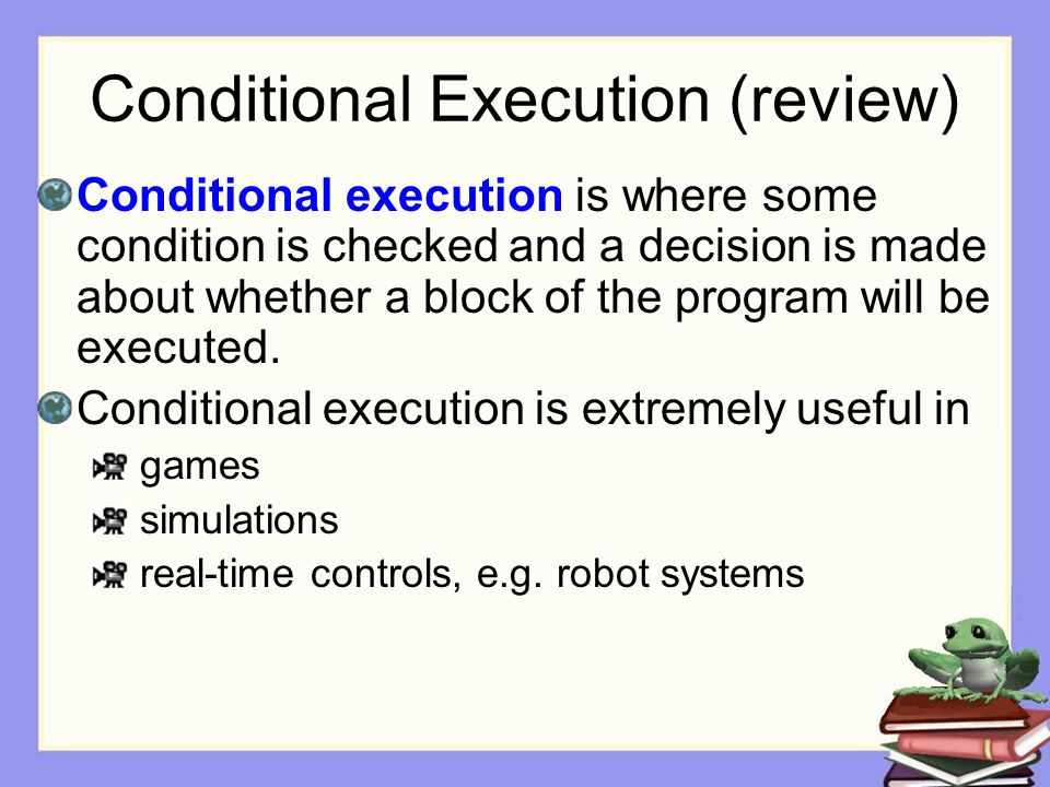 Conditional Execution (review) Conditional execution is where some condition is checked and a decision is made about whether a block of the program wi