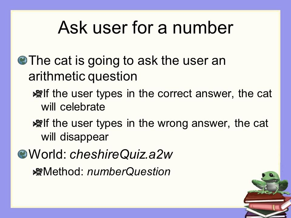 Ask user for a number The cat is going to ask the user an arithmetic question If the user types in the correct answer, the cat will celebrate If the user types in the wrong answer, the cat will disappear World: cheshireQuiz.a2w Method: numberQuestion
