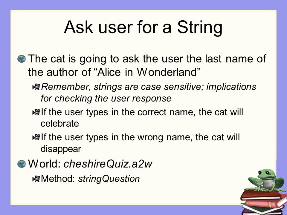 "Ask user for a String The cat is going to ask the user the last name of the author of ""Alice in Wonderland"" Remember, strings are case sensitive; impl"