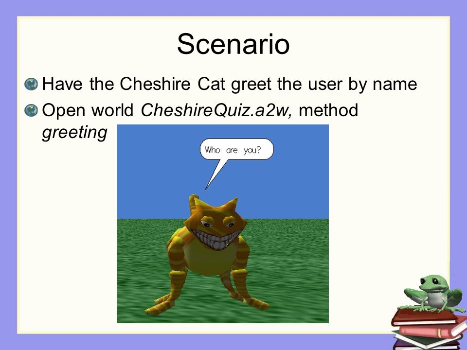 Scenario Have the Cheshire Cat greet the user by name Open world CheshireQuiz.a2w, method greeting
