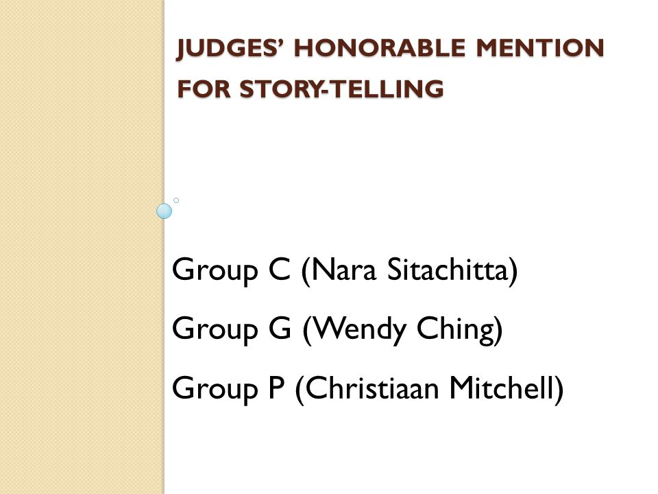 JUDGES' HONORABLE MENTION FOR STORY-TELLING Group C (Nara Sitachitta) Group G (Wendy Ching) Group P (Christiaan Mitchell)