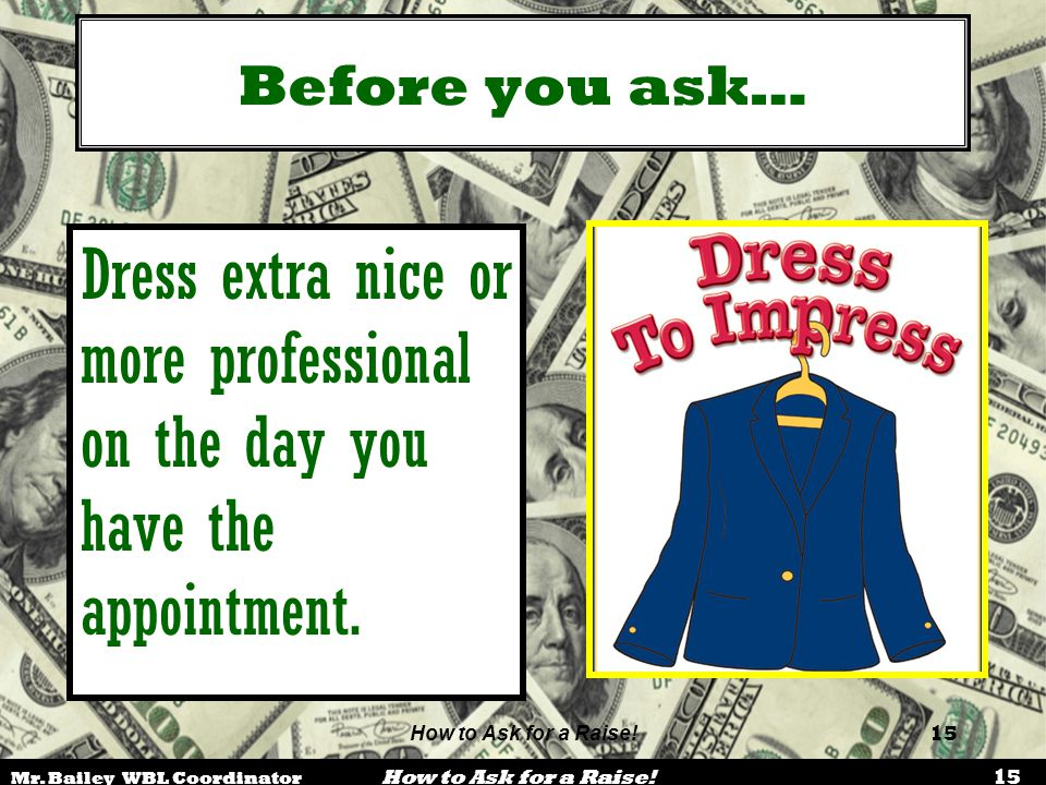Mr. Bailey WBL Coordinator How to Ask for a Raise! 15 How to Ask for a Raise! 15 Before you ask… Dress extra nice or more professional on the day you