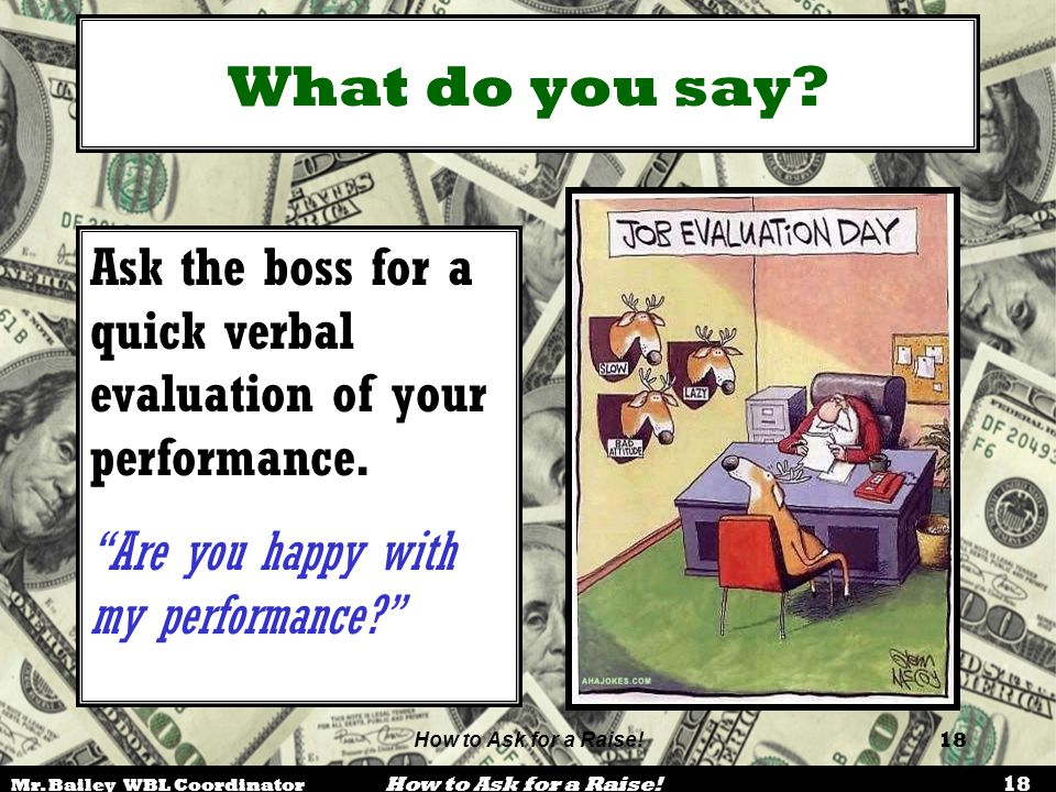 Mr. Bailey WBL Coordinator How to Ask for a Raise! 18 How to Ask for a Raise! 18 What do you say? Ask the boss for a quick verbal evaluation of your p