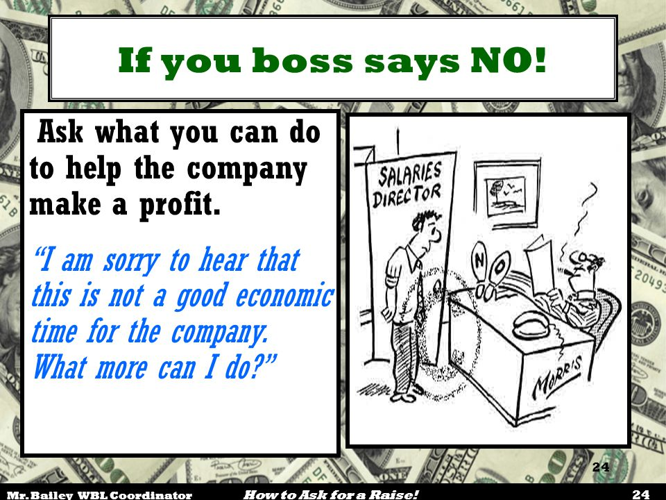 """Mr. Bailey WBL Coordinator How to Ask for a Raise! 24 If you boss says NO! Ask what you can do to help the company make a profit. """"I am sorry to hear"""