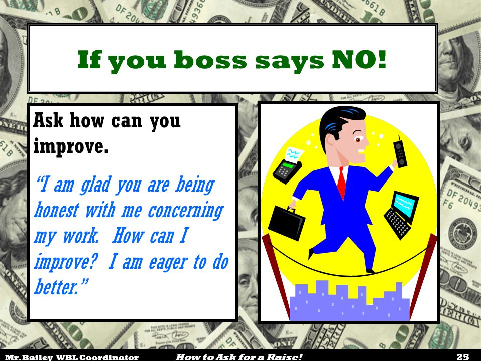 """Mr. Bailey WBL Coordinator How to Ask for a Raise! 25 If you boss says NO! Ask how can you improve. """"I am glad you are being honest with me concerning"""