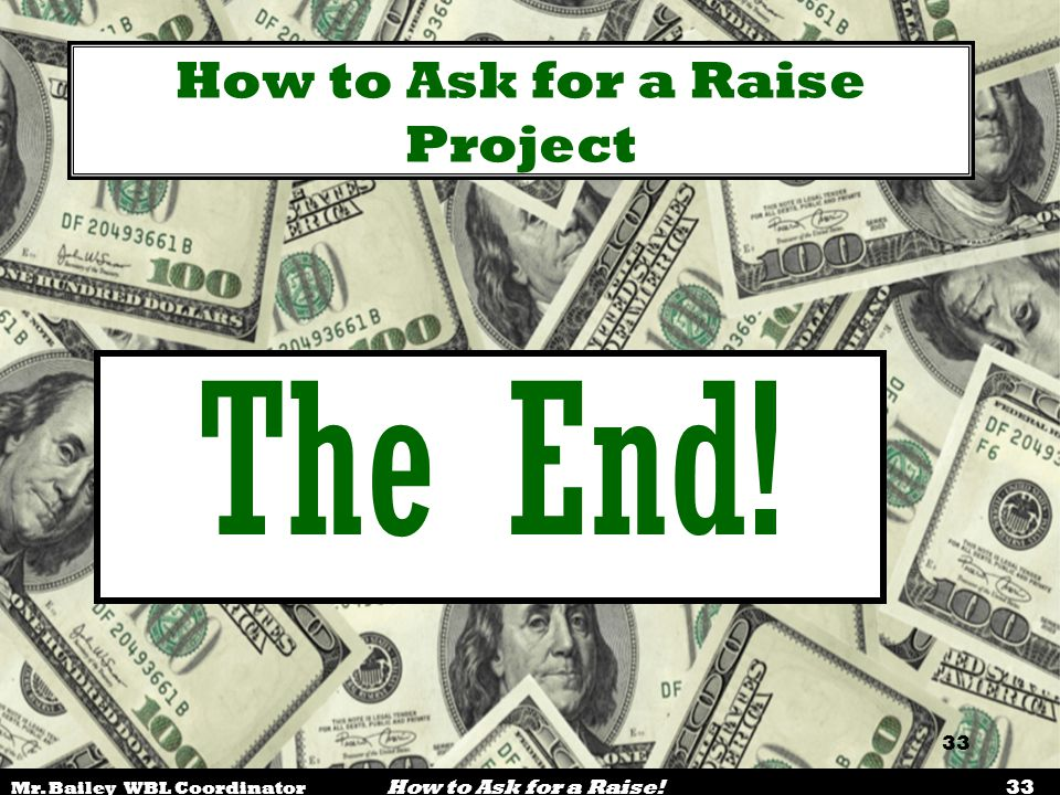 Mr. Bailey WBL Coordinator How to Ask for a Raise! 33 How to Ask for a Raise Project The End!