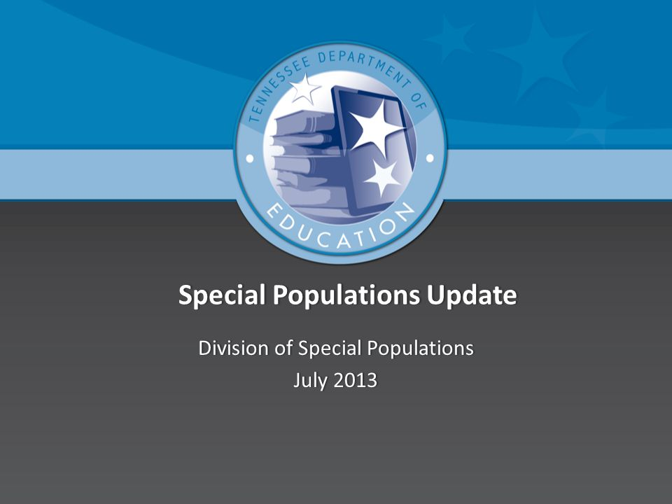 Special Populations Update Special Populations Update Division of Special PopulationsDivision of Special Populations July 2013July 2013