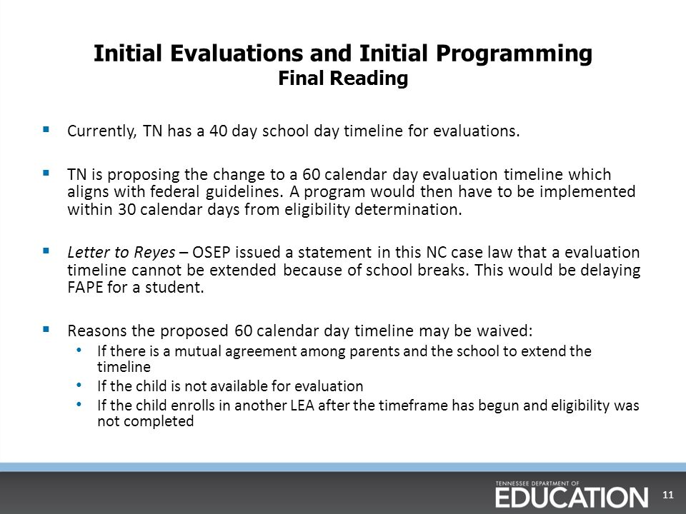 Initial Evaluations and Initial Programming Final Reading  Currently, TN has a 40 day school day timeline for evaluations.
