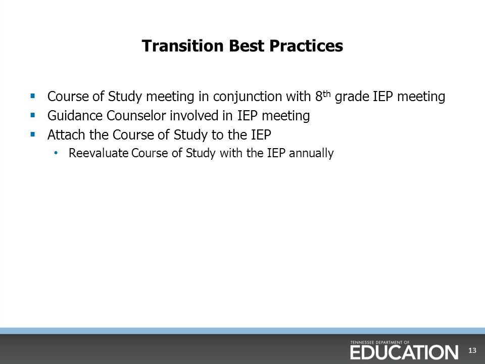 Transition Best Practices  Course of Study meeting in conjunction with 8 th grade IEP meeting  Guidance Counselor involved in IEP meeting  Attach the Course of Study to the IEP Reevaluate Course of Study with the IEP annually 13