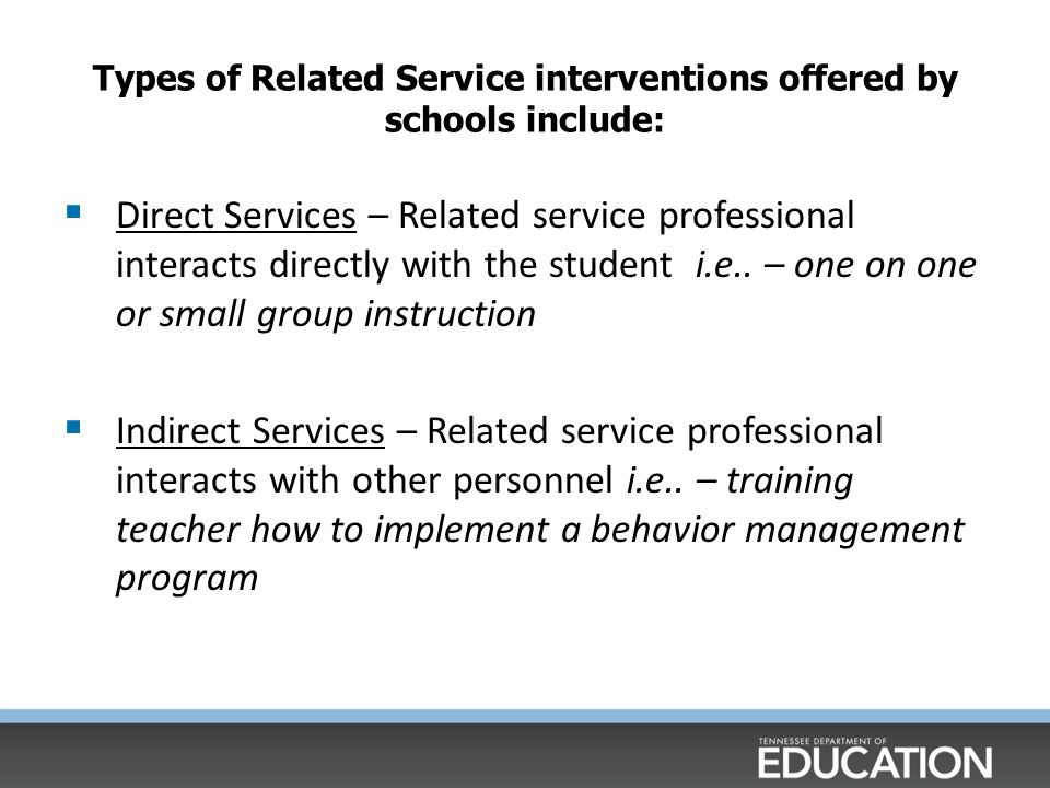 Types of Related Service interventions offered by schools include:  Direct Services – Related service professional interacts directly with the student i.e..