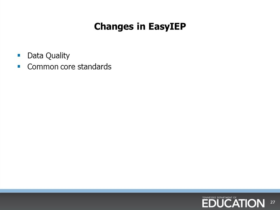 Changes in EasyIEP  Data Quality  Common core standards 27