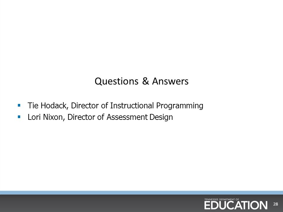 Questions & Answers  Tie Hodack, Director of Instructional Programming  Lori Nixon, Director of Assessment Design 28