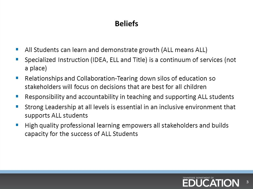 Beliefs  All Students can learn and demonstrate growth (ALL means ALL)  Specialized Instruction (IDEA, ELL and Title) is a continuum of services (not a place)  Relationships and Collaboration-Tearing down silos of education so stakeholders will focus on decisions that are best for all children  Responsibility and accountability in teaching and supporting ALL students  Strong Leadership at all levels is essential in an inclusive environment that supports ALL students  High quality professional learning empowers all stakeholders and builds capacity for the success of ALL Students 3