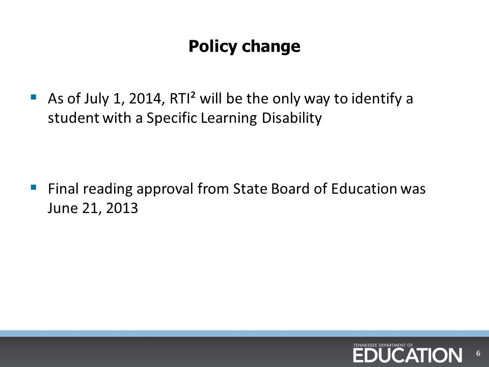 Policy change  As of July 1, 2014, RTI² will be the only way to identify a student with a Specific Learning Disability  Final reading approval from State Board of Education was June 21,