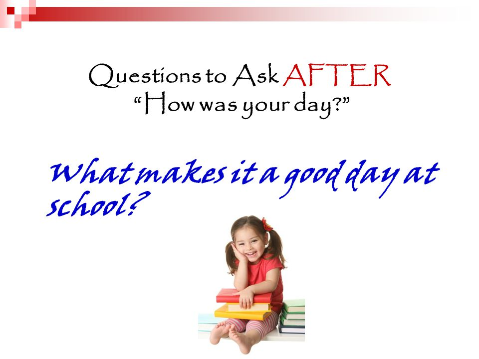 Questions to Ask AFTER How was your day What makes it a good day at school