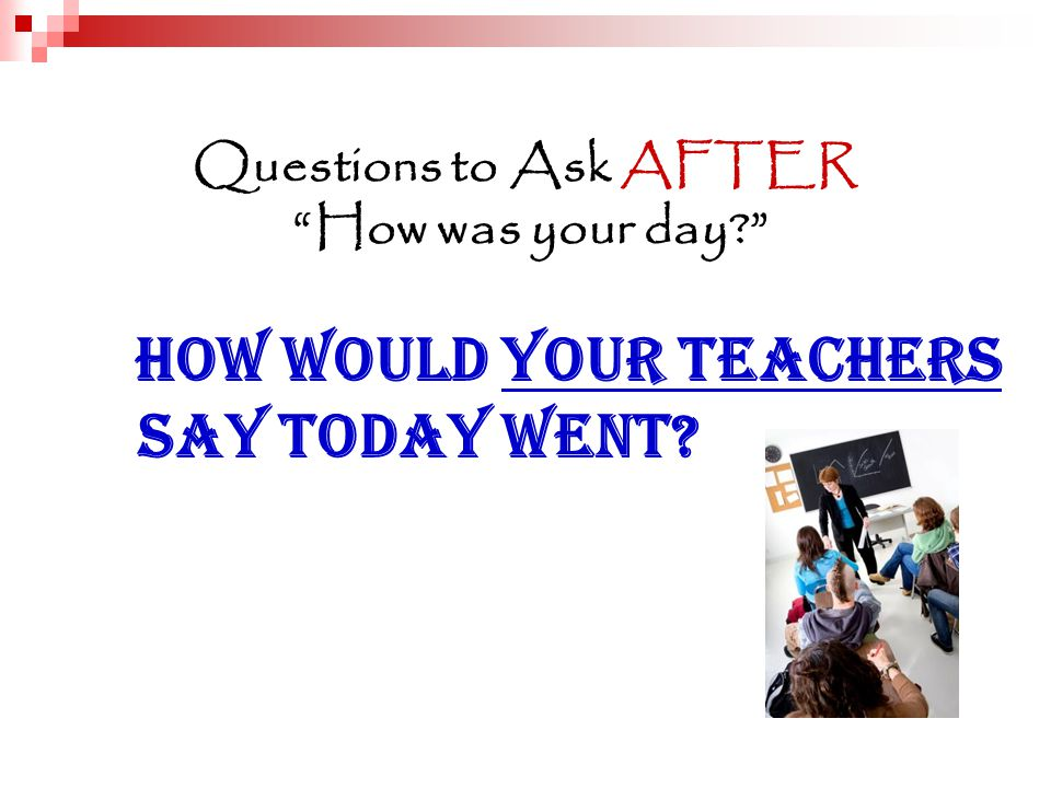 Questions to Ask AFTER How was your day How would your teachers say today went