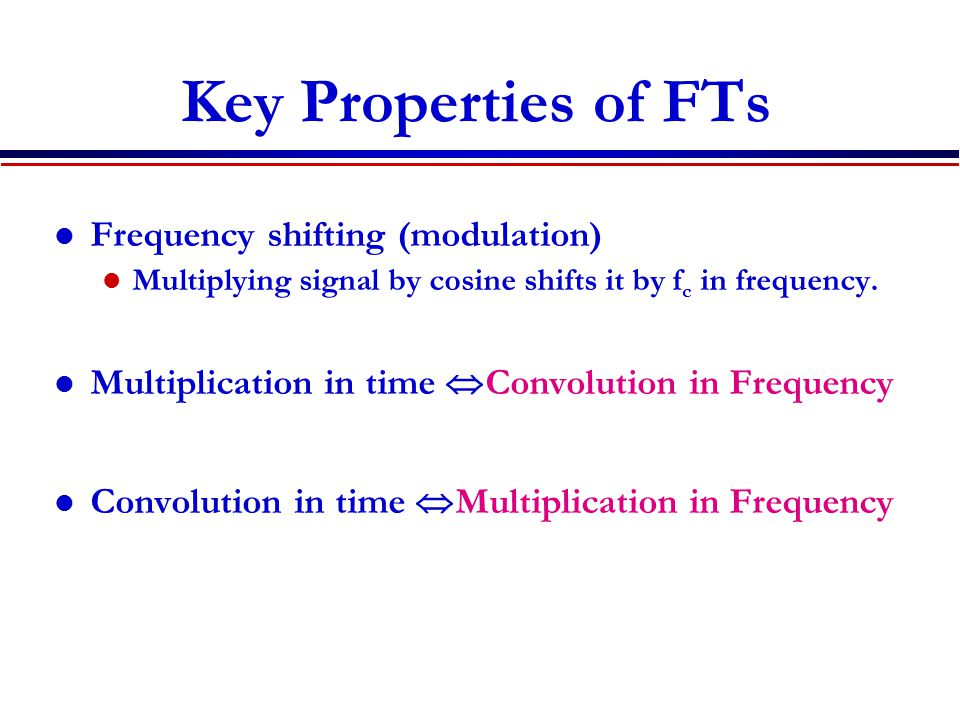 Key Properties of FTs Frequency shifting (modulation) Multiplying signal by cosine shifts it by f c in frequency. Multiplication in time  Convolution