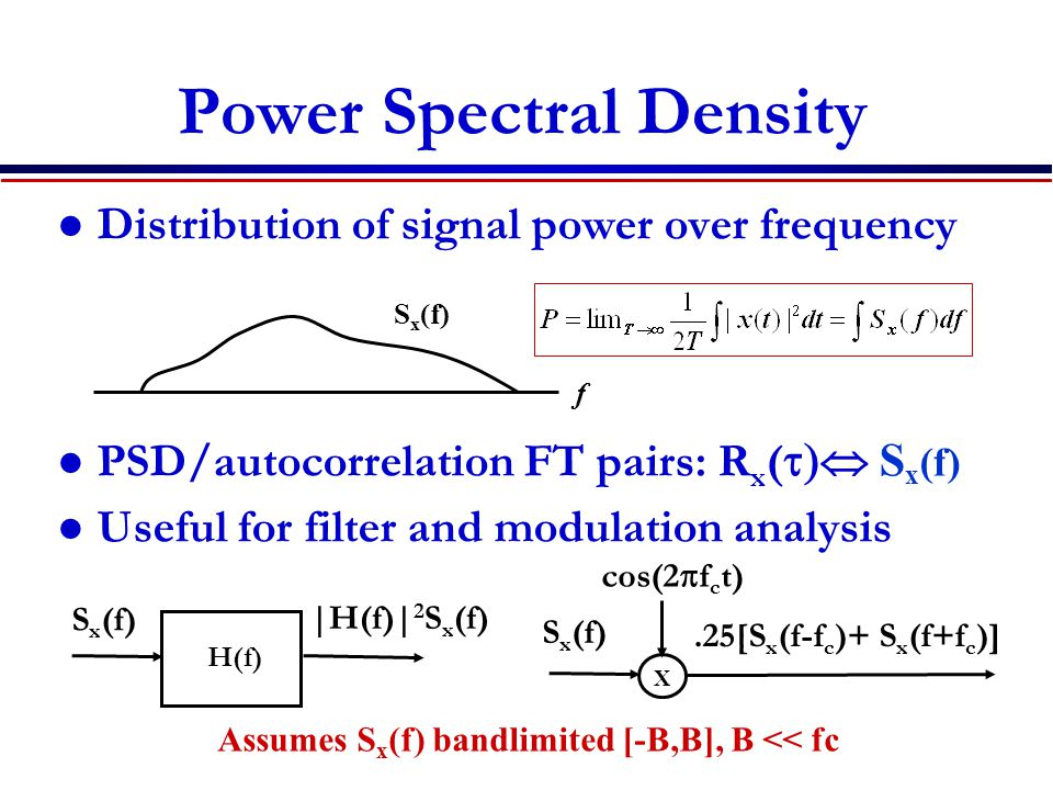Power Spectral Density Distribution of signal power over frequency PSD/autocorrelation FT pairs: R x (  S x (f) Useful for filter and modulation a