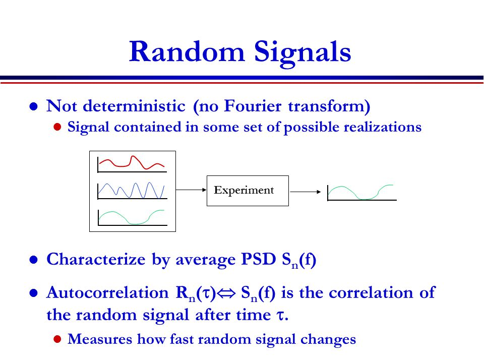 Random Signals Not deterministic (no Fourier transform) Signal contained in some set of possible realizations Characterize by average PSD S n (f) Auto