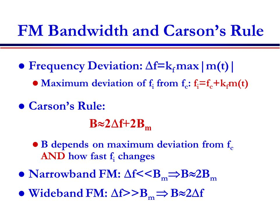 FM Bandwidth and Carson's Rule Frequency Deviation:  f=k f max|m(t)| Maximum deviation of f i from f c : f i =f c +k f m(t) Carson's Rule: B depends