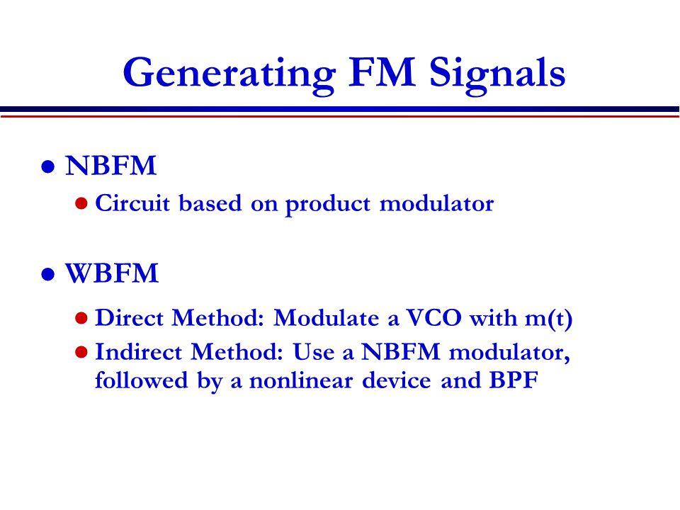 Generating FM Signals NBFM Circuit based on product modulator WBFM Direct Method: Modulate a VCO with m(t) Indirect Method: Use a NBFM modulator, foll