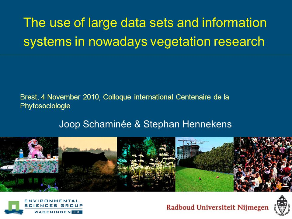 The use of large data sets and information systems in nowadays vegetation research Joop Schaminée & Stephan Hennekens Brest, 4 November 2010, Colloque international Centenaire de la Phytosociologie