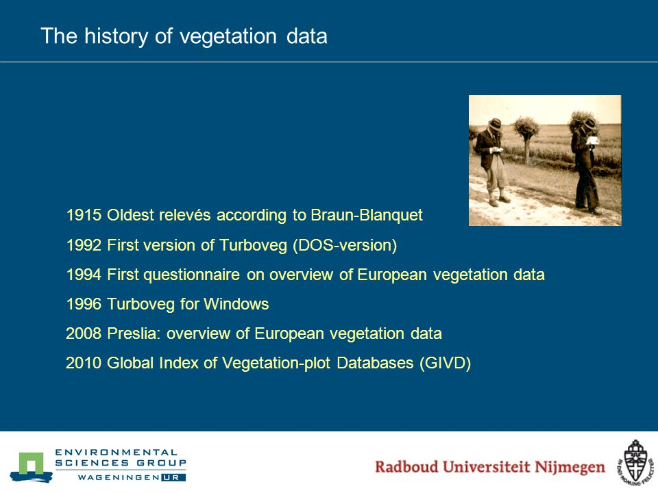 The history of vegetation data 1915 Oldest relevés according to Braun-Blanquet 1992 First version of Turboveg (DOS-version) 1994 First questionnaire on overview of European vegetation data 1996 Turboveg for Windows 2008 Preslia: overview of European vegetation data 2010 Global Index of Vegetation-plot Databases (GIVD)