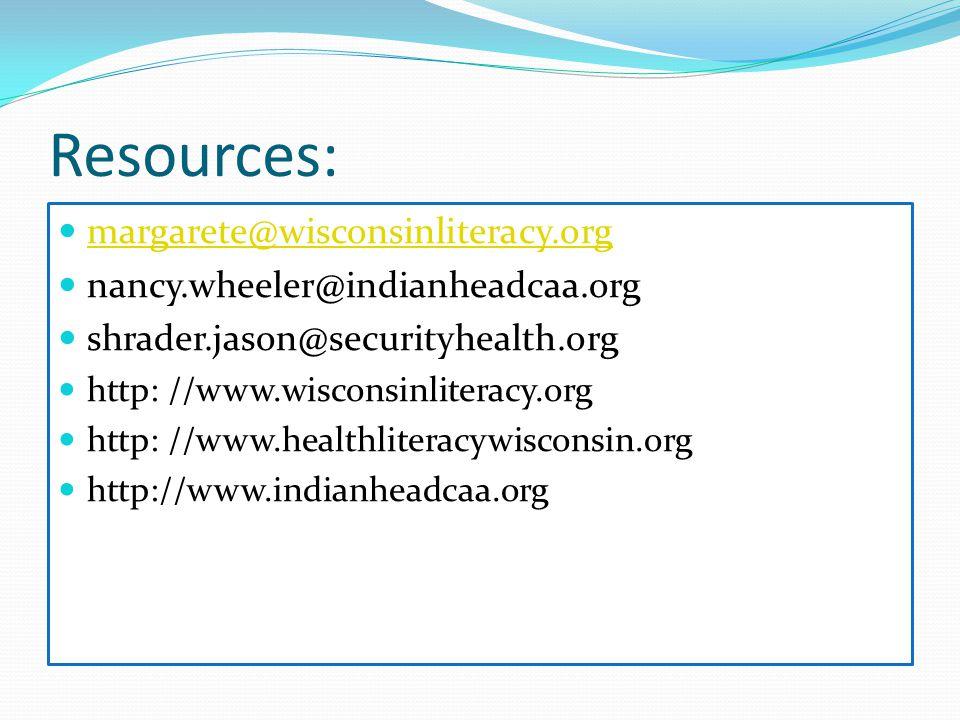 Resources: margarete@wisconsinliteracy.org nancy.wheeler@indianheadcaa.org shrader.jason@securityhealth.org http: //www.wisconsinliteracy.org http: //www.healthliteracywisconsin.org http://www.indianheadcaa.org