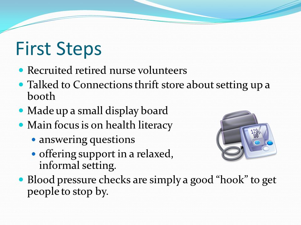 First Steps Recruited retired nurse volunteers Talked to Connections thrift store about setting up a booth Made up a small display board Main focus is on health literacy answering questions offering support in a relaxed, informal setting.
