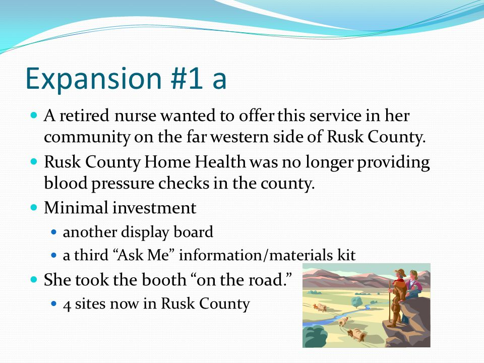 Expansion #1 a A retired nurse wanted to offer this service in her community on the far western side of Rusk County.