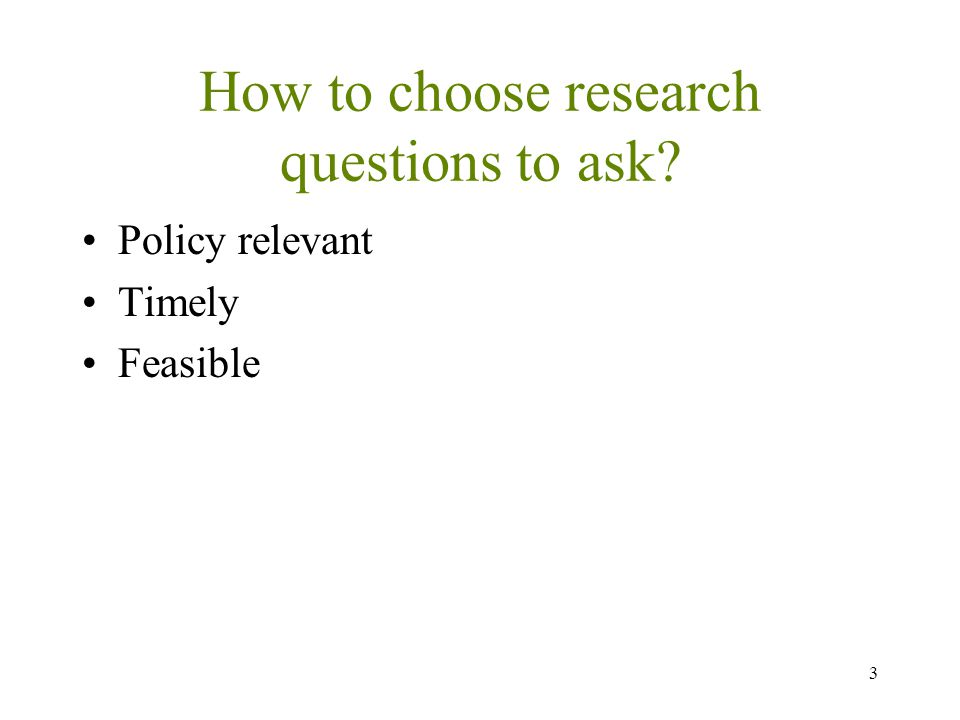 How to choose research questions to ask Policy relevant Timely Feasible 3