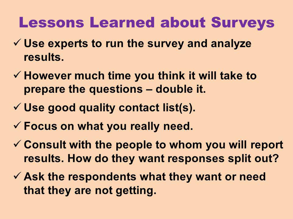 Lessons Learned about Surveys Use experts to run the survey and analyze results.