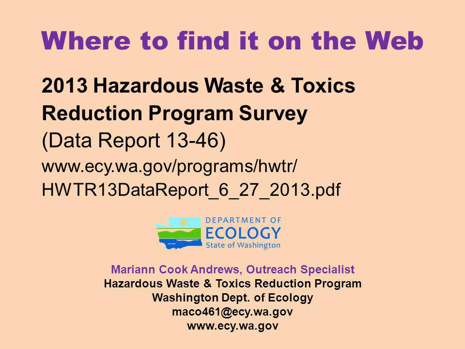 Where to find it on the Web 2013 Hazardous Waste & Toxics Reduction Program Survey (Data Report 13-46) www.ecy.wa.gov/programs/hwtr/ HWTR13DataReport_