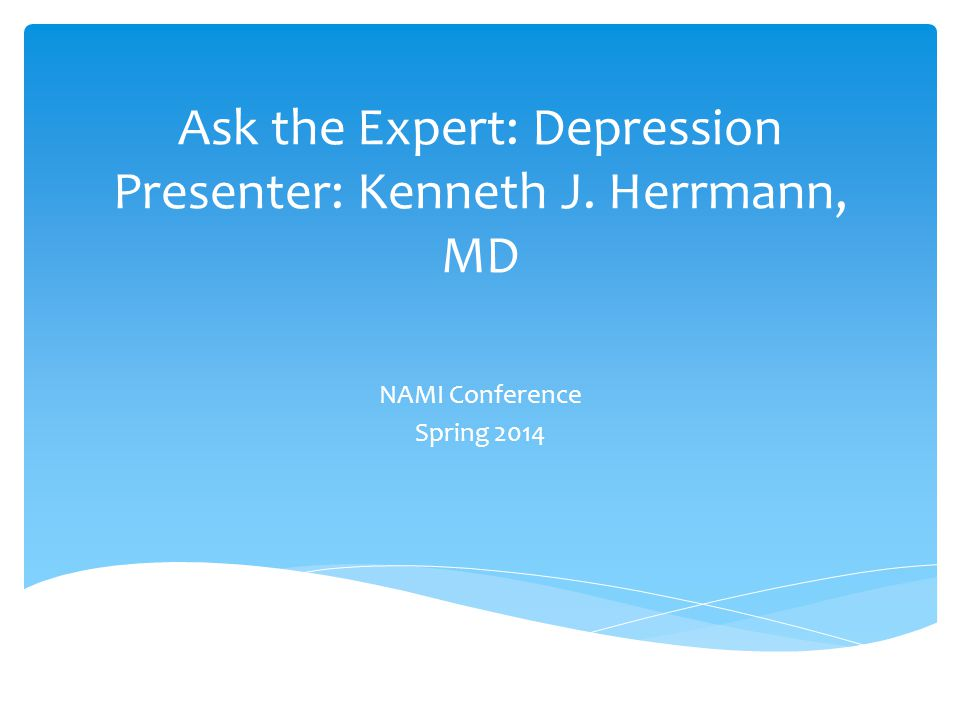 Ask the Expert: Depression Presenter: Kenneth J. Herrmann, MD NAMI Conference Spring 2014