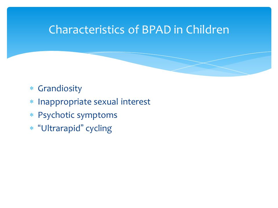  Grandiosity  Inappropriate sexual interest  Psychotic symptoms  Ultrarapid cycling Characteristics of BPAD in Children