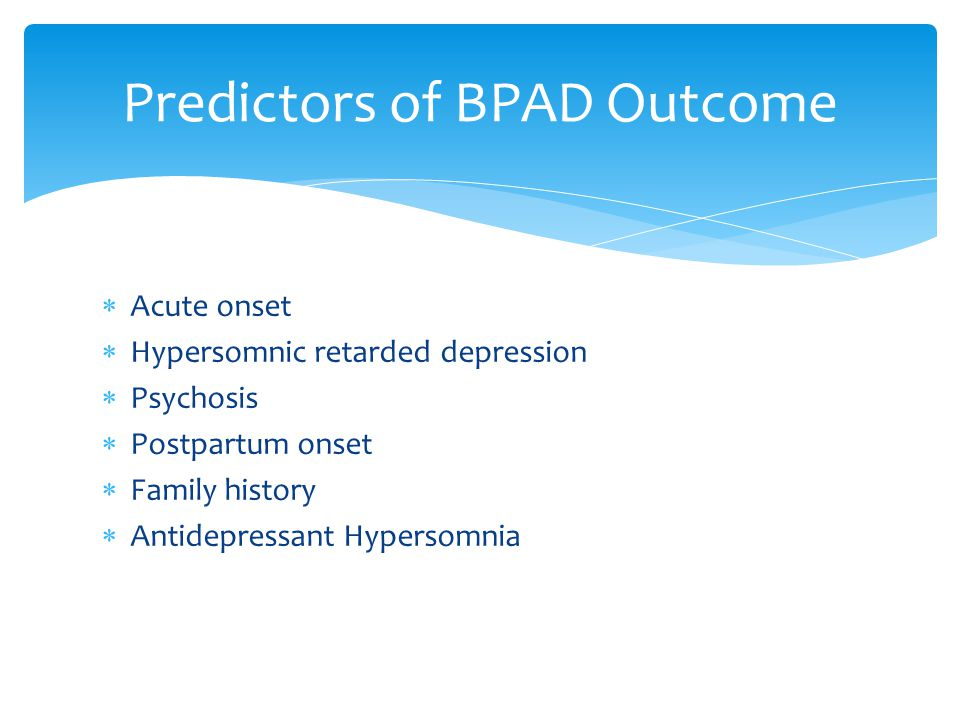  Acute onset  Hypersomnic retarded depression  Psychosis  Postpartum onset  Family history  Antidepressant Hypersomnia Predictors of BPAD Outcome