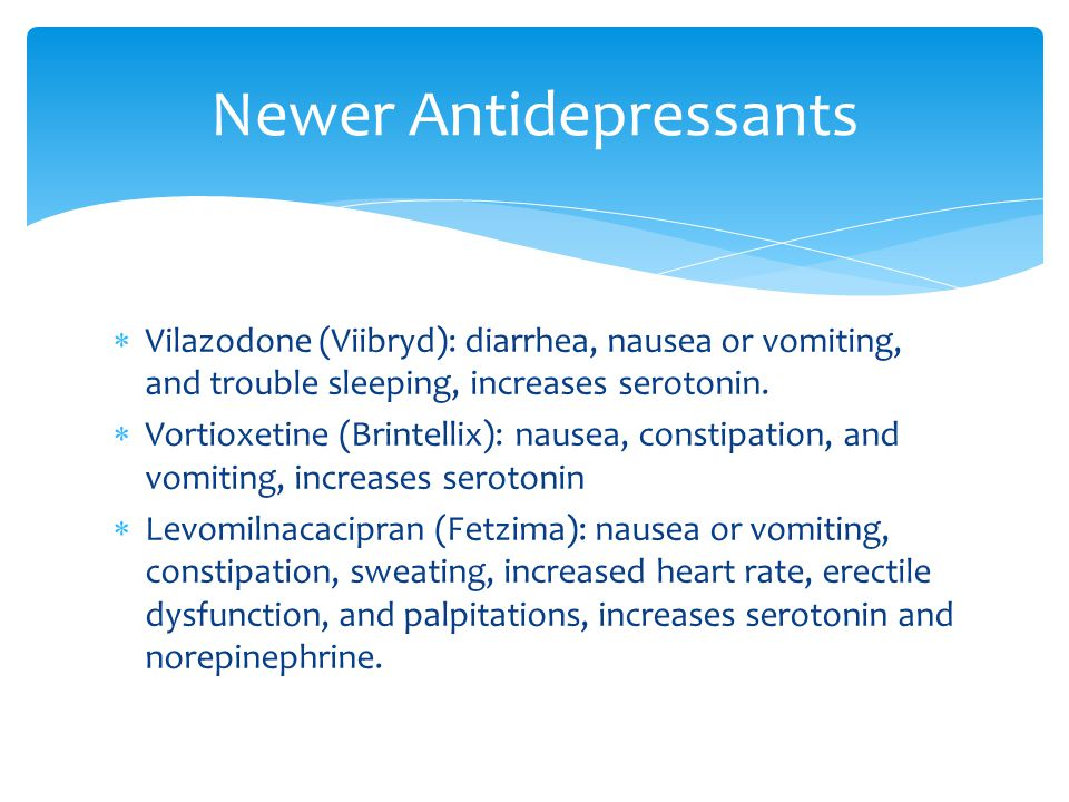 Vilazodone (Viibryd): diarrhea, nausea or vomiting, and trouble sleeping, increases serotonin.