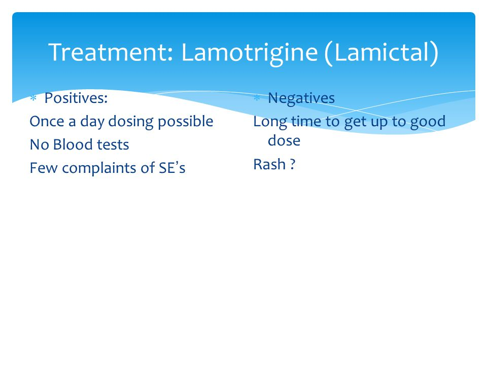 Treatment: Lamotrigine (Lamictal)  Positives: Once a day dosing possible No Blood tests Few complaints of SE ' s  Negatives Long time to get up to good dose Rash