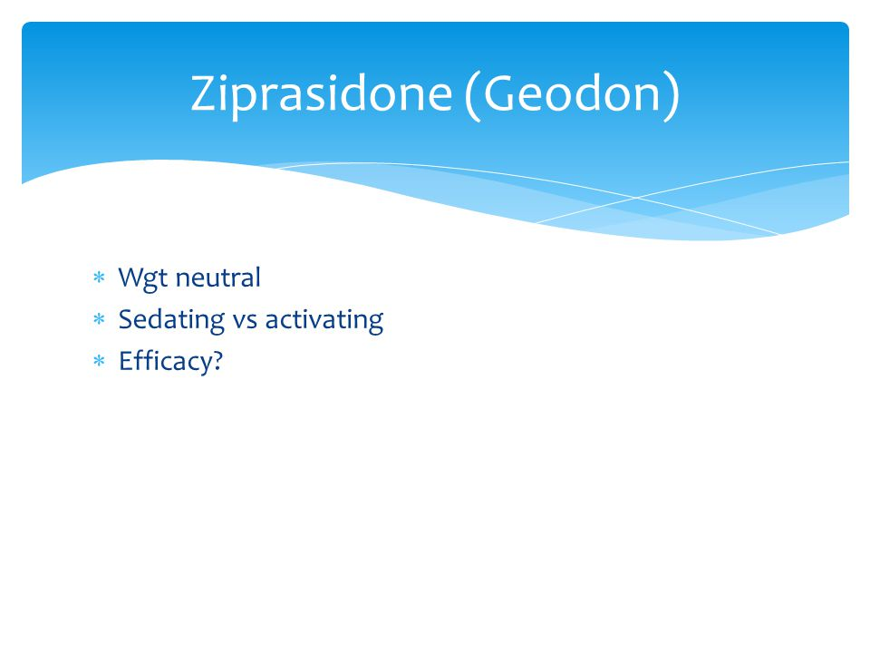  Wgt neutral  Sedating vs activating  Efficacy Ziprasidone (Geodon)