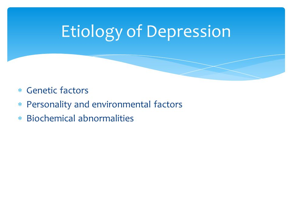  Genetic factors  Personality and environmental factors  Biochemical abnormalities Etiology of Depression