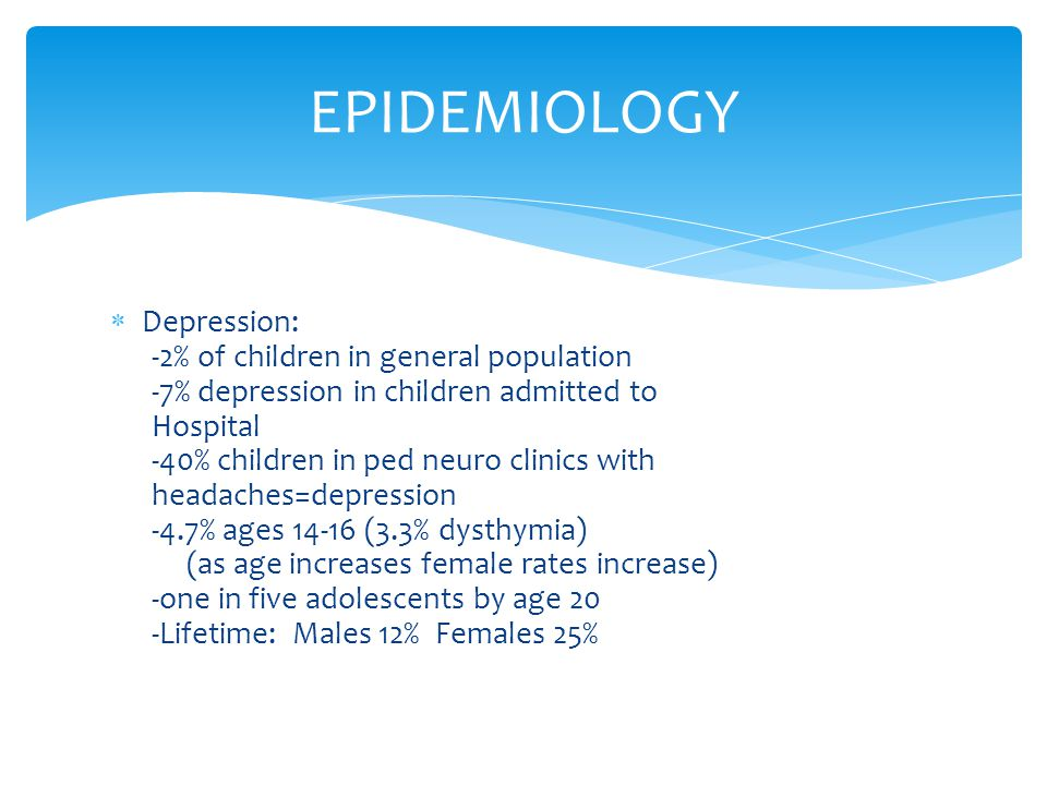  Depression: -2% of children in general population -7% depression in children admitted to Hospital -40% children in ped neuro clinics with headaches=depression -4.7% ages 14-16 (3.3% dysthymia) (as age increases female rates increase) -one in five adolescents by age 20 -Lifetime: Males 12% Females 25% EPIDEMIOLOGY