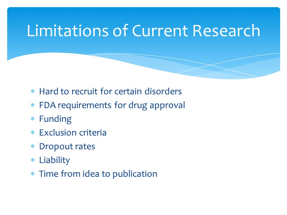  Hard to recruit for certain disorders  FDA requirements for drug approval  Funding  Exclusion criteria  Dropout rates  Liability  Time from idea to publication Limitations of Current Research