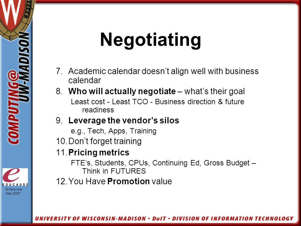 Enterprise May 2007 Negotiating 7.Academic calendar doesn't align well with business calendar 8.Who will actually negotiate – what's their goal Least cost - Least TCO - Business direction & future readiness 9.Leverage the vendor's silos e.g., Tech, Apps, Training 10.Don't forget training 11.Pricing metrics FTE's, Students, CPUs, Continuing Ed, Gross Budget – Think in FUTURES 12.You Have Promotion value