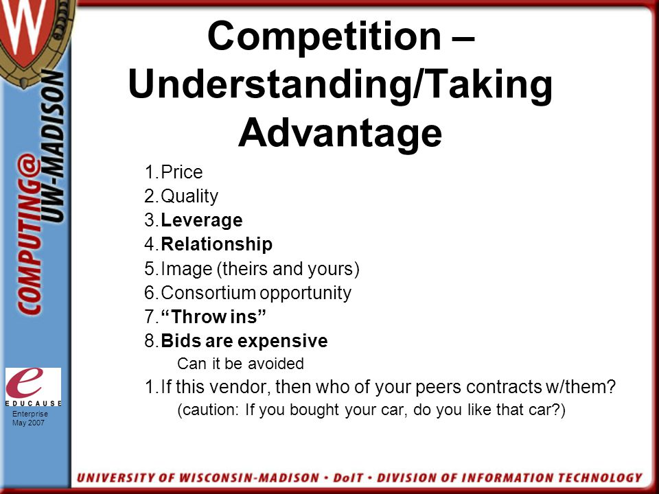 Enterprise May 2007 Competition – Understanding/Taking Advantage 1.Price 2.Quality 3.Leverage 4.Relationship 5.Image (theirs and yours) 6.Consortium opportunity 7. Throw ins 8.Bids are expensive Can it be avoided 1.If this vendor, then who of your peers contracts w/them.